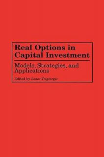 Real Options in Capital Investment Models, Strategies,and Applications